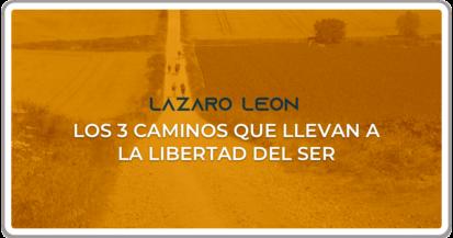 Lazaro Leon - Los 3 caminos que llevan a la libertad del Ser