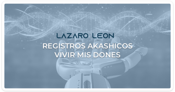 Lazaro Leon - Registros Akashicos - Vivir de mis dones